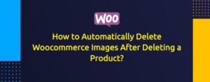 How to Automatically Delete Woocommerce Images After Deleting Product?