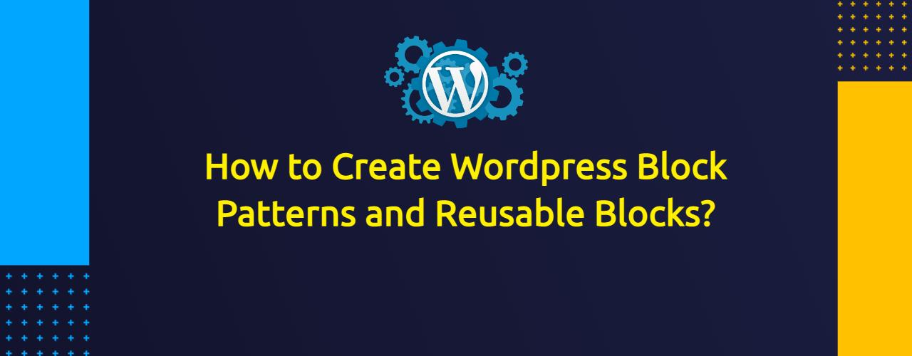 How to Create Wordpress Block Patterns and Reusable Blocks?