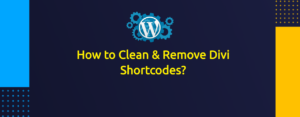 How to Clean & Remove Divi Shortcodes When Changing Your Theme?