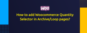 How to add Woocommerce Quantity Selector in Archive/Loop pages?